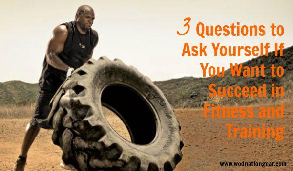 3 Questions to Ask Yourself If You Want to Succeed in Fitness and Training